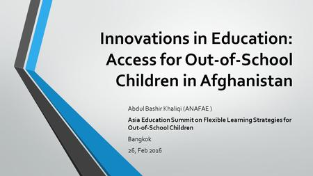 Innovations in Education: Access for Out-of-School Children in Afghanistan Abdul Bashir Khaliqi (ANAFAE ) Asia Education Summit on Flexible Learning Strategies.
