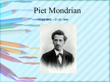 Piet Mondrian 0 7.03.1872 – 01.02.1944. Pier Mondrian in a dutch painter, one of the first abstract painter of the twentyth century. Our work with his.