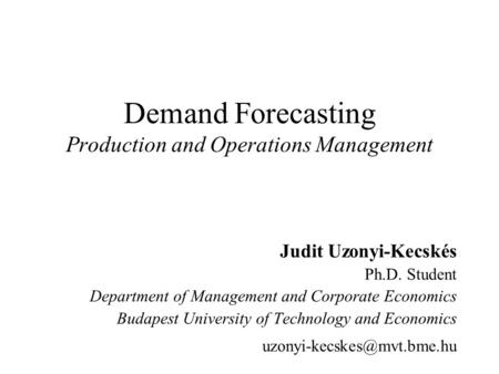 Demand Forecasting Production and Operations Management Judit Uzonyi-Kecskés Ph.D. Student Department of Management and Corporate Economics Budapest University.
