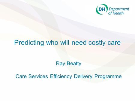 Predicting who will need costly care Ray Beatty Care Services Efficiency Delivery Programme.