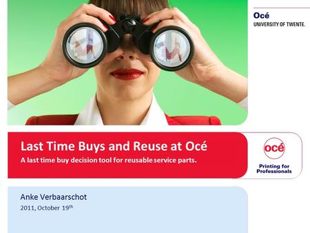 1 Last Time Buys and Reuse at Océ A last time buy decision tool for reusable service parts. Anke Verbaarschot 2011, October 19 th.