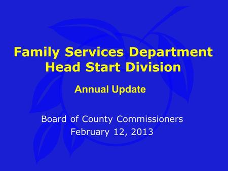 Family Services Department Head Start Division Board of County Commissioners February 12, 2013 Annual Update.