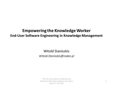 Empowering the Knowledge Worker End-User Software Engineering in Knowledge Management Witold Staniszkis The 17th International.