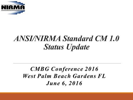 ANSI/NIRMA Standard CM 1.0 Status Update CMBG Conference 2016 West Palm Beach Gardens FL June 6, 2016.
