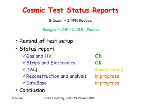 S.DusiniOPERA meeting, LNGS 19-23 May 2003 Cosmic Test Status Reports Remind of test setup Status report Gas and HVOK Strips and ElectronicsOK DAQalmost.