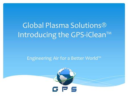 Global Plasma Solutions® Introducing the GPS-iClean™ Engineering Air for a Better World™
