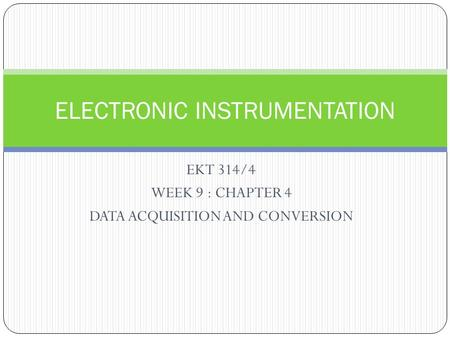 EKT 314/4 WEEK 9 : CHAPTER 4 DATA ACQUISITION AND CONVERSION ELECTRONIC INSTRUMENTATION.