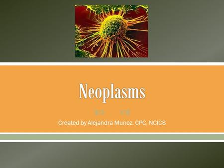  Created by Alejandra Munoz, CPC, NCICS.  Neoplasms are reported from Chapter 2 of ICD-10-CM.  Neoplasms, also known as tumors, are defined as an uncontrolled.