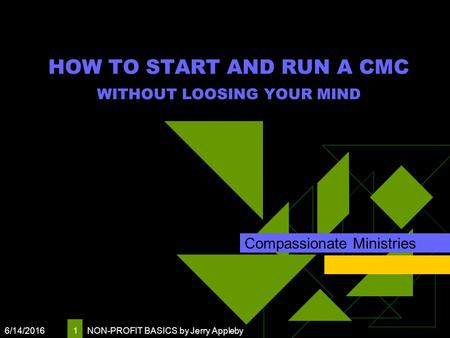 6/14/2016 NON-PROFIT BASICS by Jerry Appleby 1 HOW TO START AND RUN A CMC WITHOUT LOOSING YOUR MIND Compassionate Ministries.