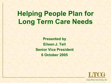 LTCG Long Term Care Group, Inc Helping People Plan for Long Term Care Needs Presented by Eileen J. Tell Senior Vice President 6 October 2005.