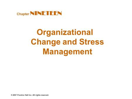 © 2007 Prentice Hall Inc. All rights reserved. Organizational Change and Stress Management Chapter NINETEEN.