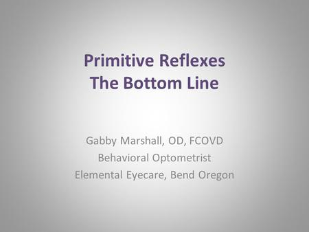 Primitive Reflexes The Bottom Line Gabby Marshall, OD, FCOVD Behavioral Optometrist Elemental Eyecare, Bend Oregon.