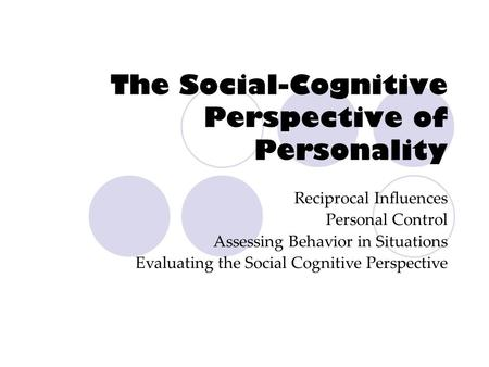 The Social-Cognitive Perspective of Personality Reciprocal Influences Personal Control Assessing Behavior in Situations Evaluating the Social Cognitive.