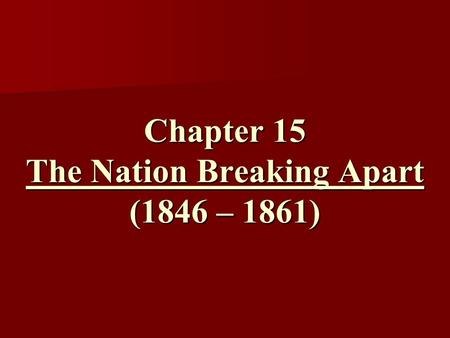 Chapter 15 The Nation Breaking Apart (1846 – 1861)