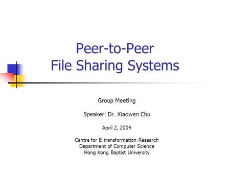 Peer-to-Peer File Sharing Systems Group Meeting Speaker: Dr. Xiaowen Chu April 2, 2004 Centre for E-transformation Research Department of Computer Science.