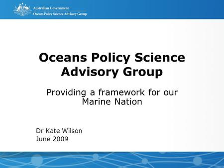 Oceans Policy Science Advisory Group Providing a framework for our Marine Nation Dr Kate Wilson June 2009.
