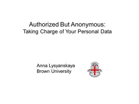 Authorized But Anonymous: Taking Charge of Your Personal Data Anna Lysyanskaya Brown University.