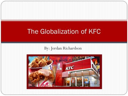 "By: Jordan Richardson The Globalization of KFC. A Brief History of Kentucky Fried Chicken Started by Harland Sanders aka ""Colonel Sanders"". First restaurant."