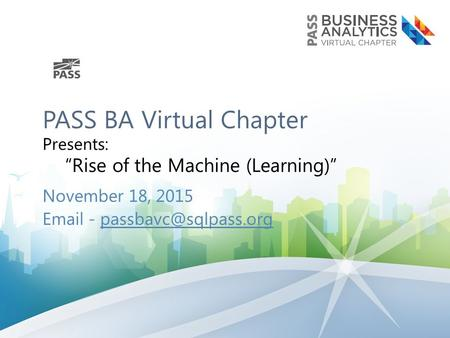 "PASS BA Virtual Chapter Presents: ""Rise of the Machine (Learning)"" November 18, 2015  -"