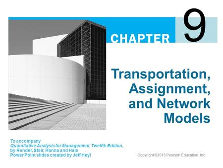 Transportation, Assignment, and Network Models 9 To accompany Quantitative Analysis for Management, Twelfth Edition, by Render, Stair, Hanna and Hale Power.