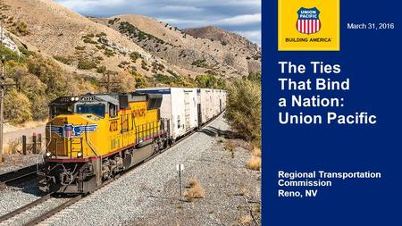 1 The Ties That Bind a Nation: Union Pacific Regional Transportation Commission Reno, NV March 31, 2016.