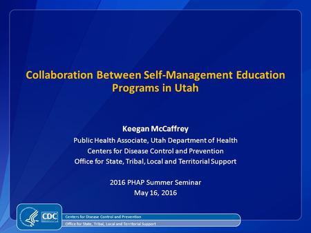 Collaboration Between Self-Management Education Programs in Utah Keegan McCaffrey Public Health Associate, Utah Department of Health Centers for Disease.