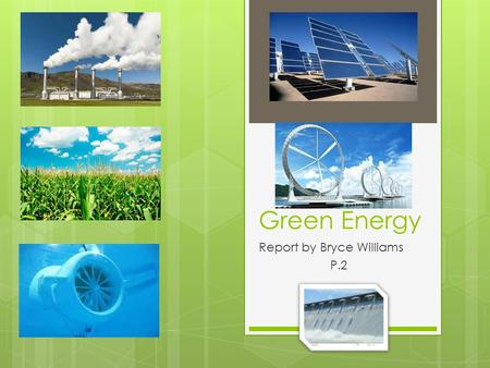 "Green Energy Report by Bryce Williams P.2. What makes it ""Green""  Renewable – Won't easily run out  Doesn't put environmental strain on the planet;"