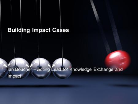 Building Impact Cases Ian Boucher – Acting Lead for Knowledge Exchange and Impact.