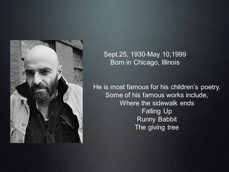 Shel Silverstein Sept.25, 1930-May 10,1999 Born in Chicago, Illinois He is most famous for his children's poetry. Some of his famous works include, Where.