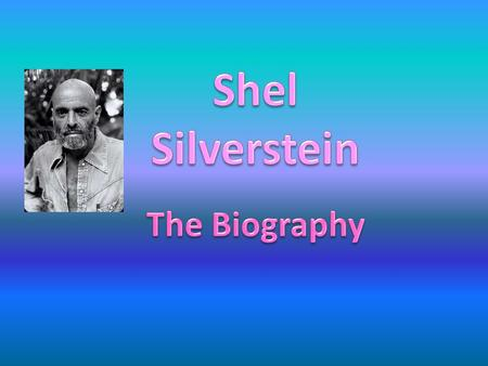 o Shel Silverstein was a popular Cartoonist, author, poet, songwriter, and play writer. o He was best known for children's stories and poems. o Helped.