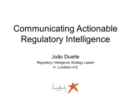 Communicating Actionable Regulatory Intelligence João Duarte Regulatory Intelligence Strategy Leader H. Lundbeck A/S.