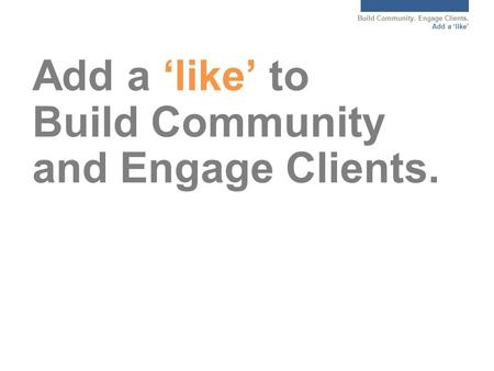 Build Community. Engage Clients. Add a 'like' Add a 'like' to Build Community and Engage Clients.