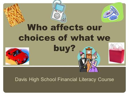 Who affects our choices of what we buy? Davis High School Financial Literacy Course.