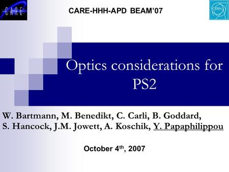 Optics considerations for PS2 October 4 th, 2007 CARE-HHH-APD BEAM'07 W. Bartmann, M. Benedikt, C. Carli, B. Goddard, S. Hancock, J.M. Jowett, A. Koschik,