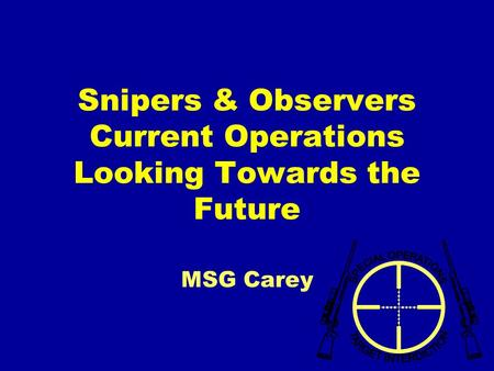 Snipers & Observers Current Operations Looking Towards the Future MSG Carey.