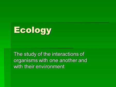 Ecology The study of the interactions of organisms with one another and with their environment.