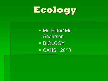 Ecology  Mr. Elder/ Mr. Anderson  BIOLOGY  CAHS: 2013.