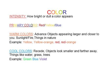 COLORCOLOR INTENSITY: How bright or dull a color appears PRIMARY COLORS: Red/Yellow/Blue WARM COLORS: Advance Objects appearing larger and closer to you.