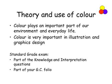 Theory and use of colour Colour plays an important part of our environment and everyday life. Colour is very important in illustration and graphics design.