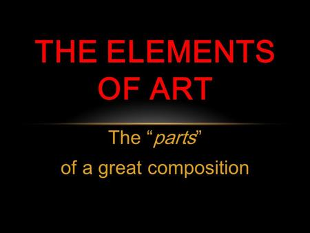 "The ""parts"" of a great composition THE ELEMENTS OF ART."