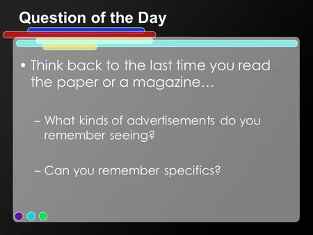 Question of the Day Think back to the last time you read the paper or a magazine… –What kinds of advertisements do you remember seeing? –Can you remember.