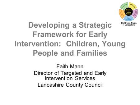 Developing a Strategic Framework for Early Intervention: Children, Young People and Families Faith Mann Director of Targeted and Early Intervention Services.