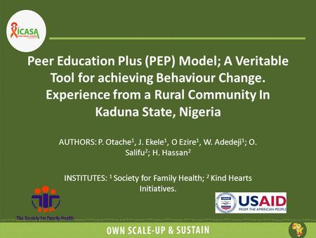 Peer Education Plus (PEP) Model; A Veritable Tool for achieving Behaviour Change. Experience from a Rural Community In Kaduna State, Nigeria AUTHORS: P.