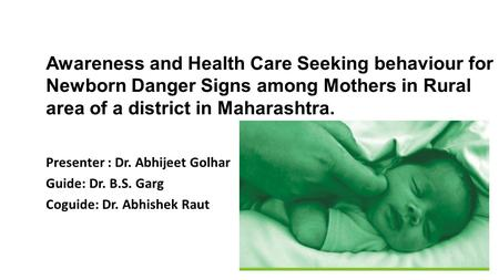 Awareness and Health Care Seeking behaviour for Newborn Danger Signs among Mothers in Rural area of a district in Maharashtra. Presenter : Dr. Abhijeet.