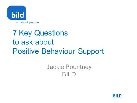7 Key Questions to ask about Positive Behaviour Support Jackie Pountney BILD.