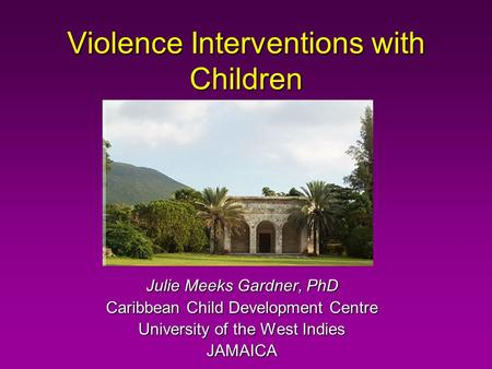 Violence Interventions with Children Julie Meeks Gardner, PhD Caribbean Child Development Centre University of the West Indies JAMAICA.
