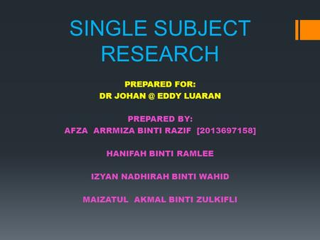 SINGLE SUBJECT RESEARCH PREPARED FOR: DR EDDY LUARAN PREPARED BY: AFZA ARRMIZA BINTI RAZIF [2013697158] HANIFAH BINTI RAMLEE IZYAN NADHIRAH BINTI.