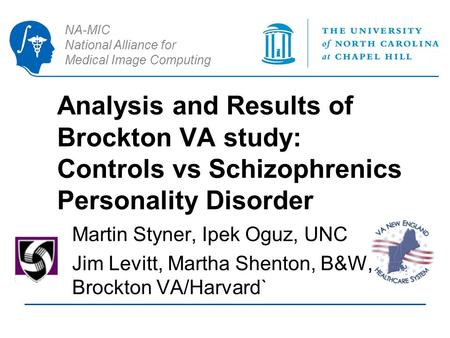 NA-MIC National Alliance for Medical Image Computing Analysis and Results of Brockton VA study: Controls vs Schizophrenics Personality Disorder Martin.