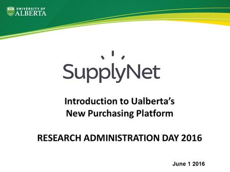 Introduction to Ualberta's New Purchasing Platform RESEARCH ADMINISTRATION DAY 2016 June 1 2016.