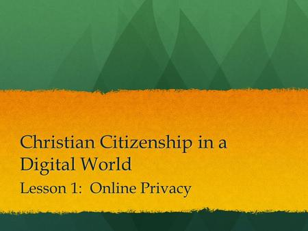Christian Citizenship in a Digital World Lesson 1: Online Privacy.